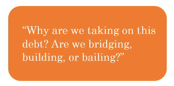 """Graphic with white text on orange rectangular background: """"Why are we taking on this debt? Are we bridging, building, or bailing?"""""""