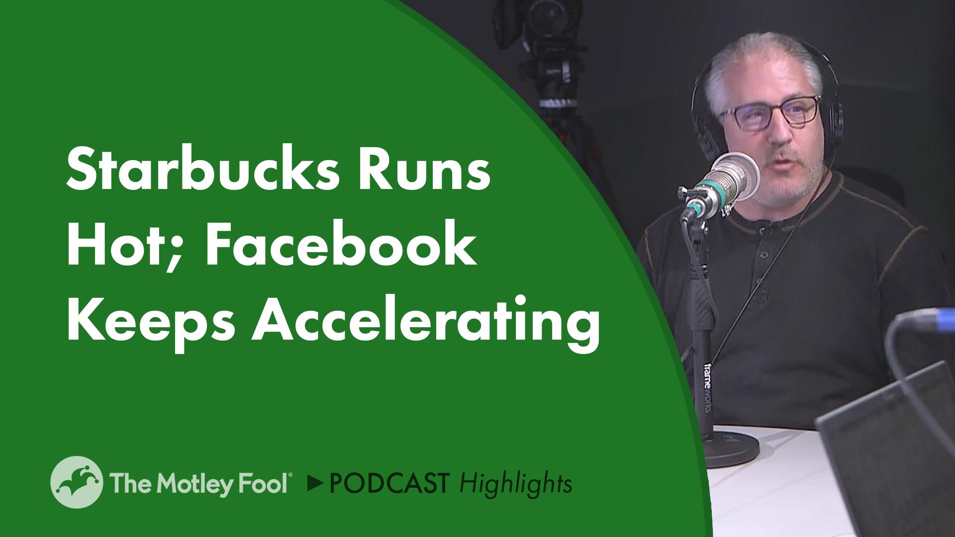 Starbucks Runs Hot; Facebook Keeps Accelerating