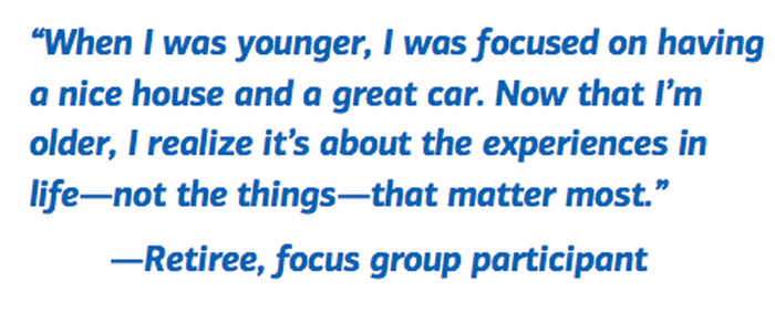 When I was younger, I was focused on having a nice house and a great car.  Now that I'm older, I realize it's about the experiences in life -- not the things -- that matter most. -- Retiree, focus group participant