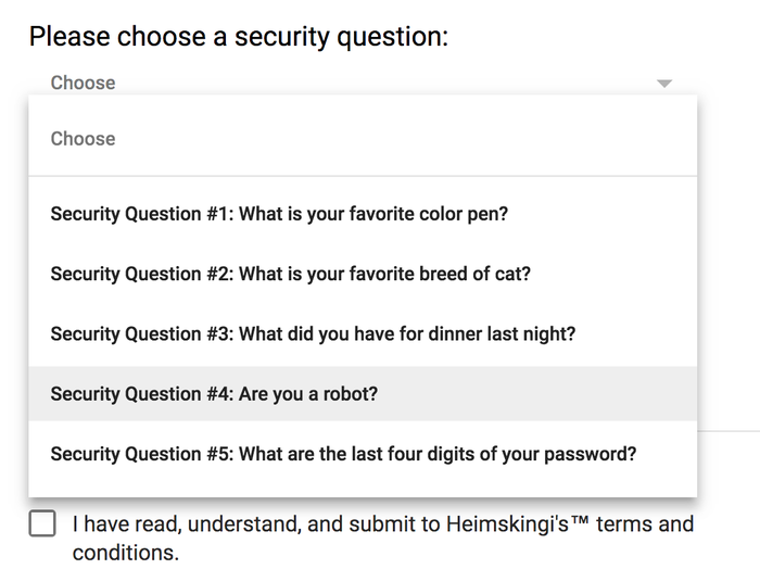 List of 5 security questions: What is your favorite color pen? What is your favorite breed of cat? What did you have for dinner last night? Are you a robot? What are the last four digits of your password?