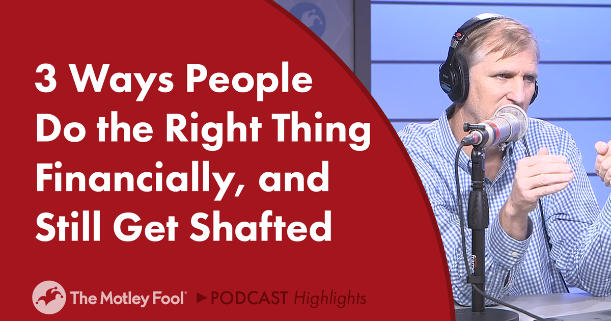 3 Ways People Do the Right Thing Financially, and Still Get Shafted